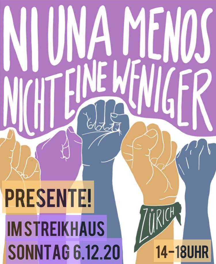 """in der Mitte recken einige bunte (gelbe violette und blaue) Fäuste in die Höhe. darüber steht auf violettem Hintergrund """"Ni una Menos nicht eine weniger"""" eine der fäuste hat ein grünes dreieckstuch umgebunden auf dem """"Zürich"""" steht. in der unteren hälfte stehen """"Presente! Im StreikhausSonttag 6. 12 20 14-18Uhr"""""""