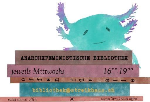Süsses, fantastisches Tier (Axolotl) in blau und violett sitzt auf mehreren Büchern. Auf den Buchrücken steht: Anarchxfeministische Bibliothek. Jeweils Mittwochs 16-19 Uhr. offen für alle. bibliothek@streikhaus.ch. Sonst immer offen wenn Streikhaus offen.